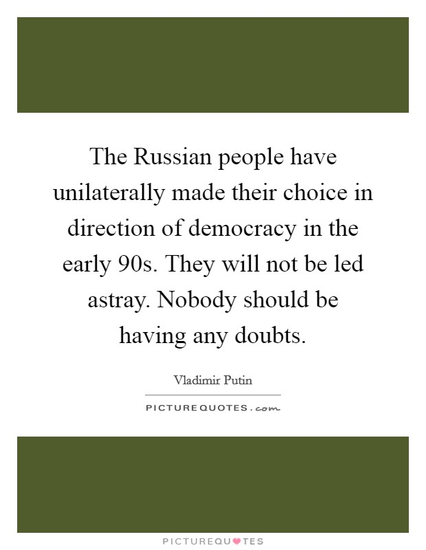 The Russian people have unilaterally made their choice in direction of democracy in the early  90s. They will not be led astray. Nobody should be having any doubts Picture Quote #1