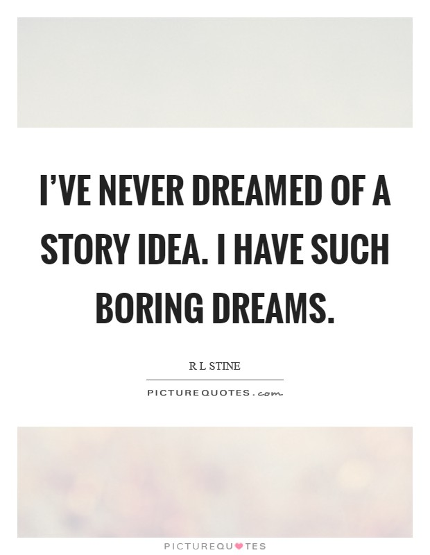 I've never dreamed of a story idea. I have such boring dreams Picture Quote #1