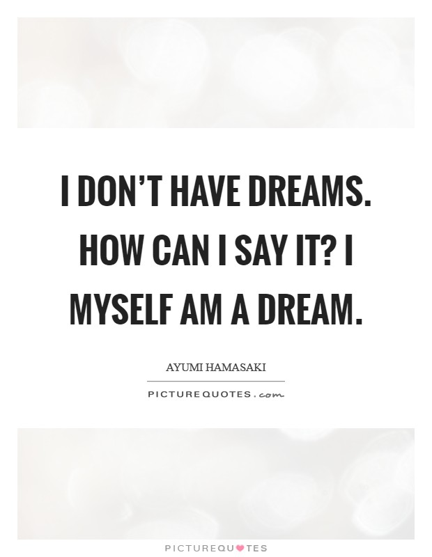 I don't have dreams. How can I say it? I myself am a dream Picture Quote #1