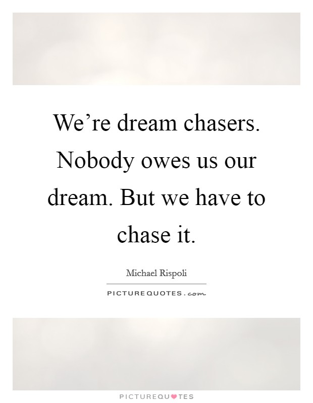 We're dream chasers. Nobody owes us our dream. But we have to chase it Picture Quote #1