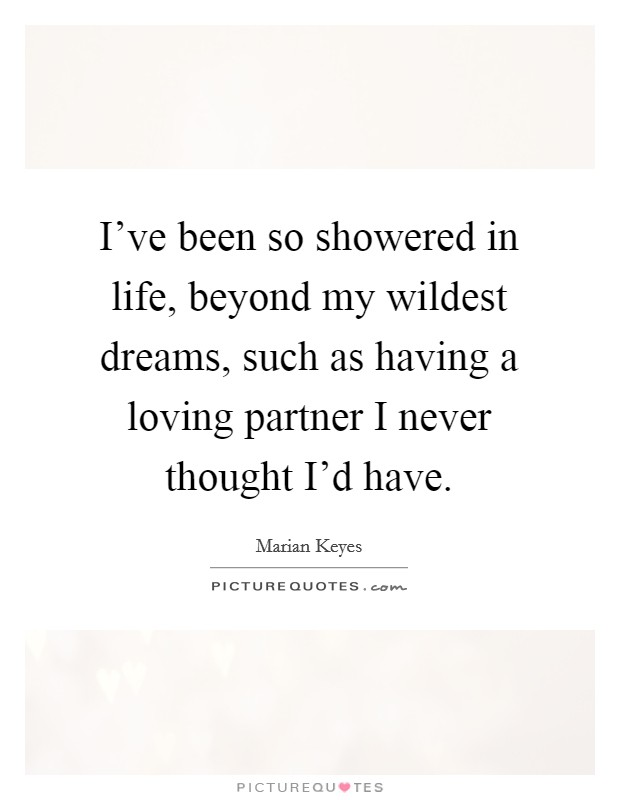 I've been so showered in life, beyond my wildest dreams, such as having a loving partner I never thought I'd have Picture Quote #1
