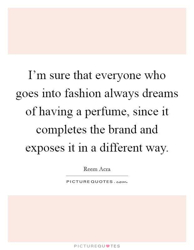 I'm sure that everyone who goes into fashion always dreams of having a perfume, since it completes the brand and exposes it in a different way Picture Quote #1