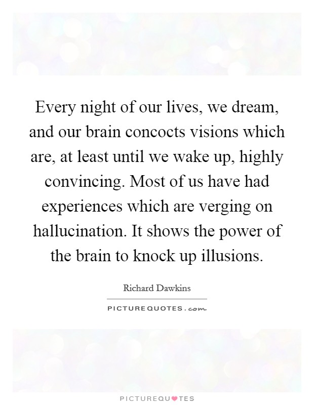 Every night of our lives, we dream, and our brain concocts visions which are, at least until we wake up, highly convincing. Most of us have had experiences which are verging on hallucination. It shows the power of the brain to knock up illusions Picture Quote #1