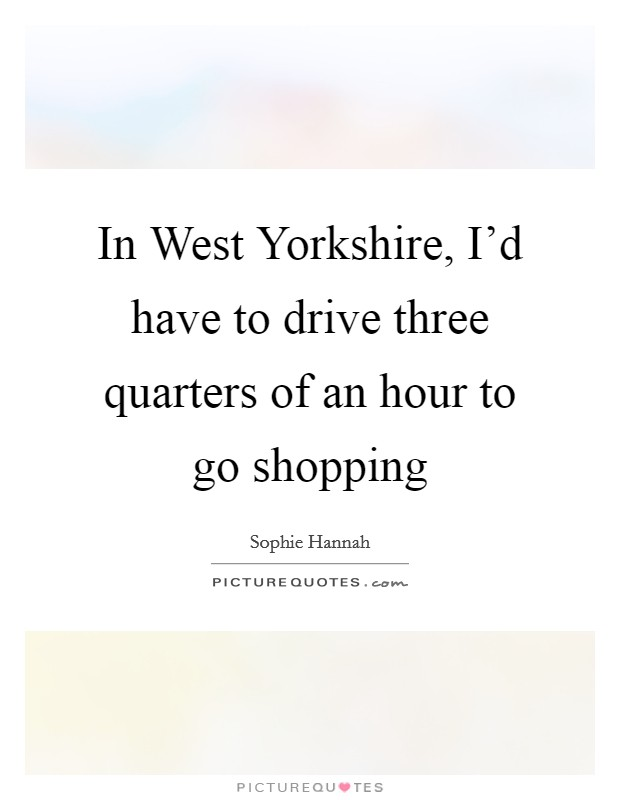 In West Yorkshire, I'd have to drive three quarters of an hour to go shopping Picture Quote #1