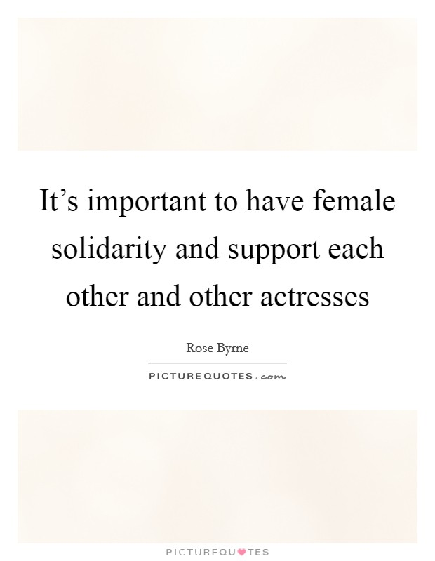 It's important to have female solidarity and support each other and other actresses Picture Quote #1