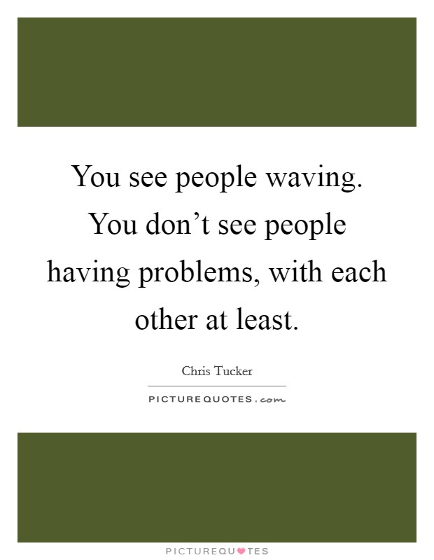 You see people waving. You don't see people having problems, with each other at least. Picture Quote #1