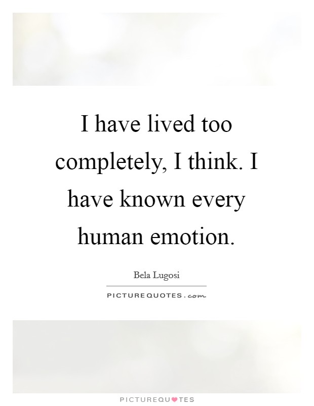 I have lived too completely, I think. I have known every human emotion Picture Quote #1