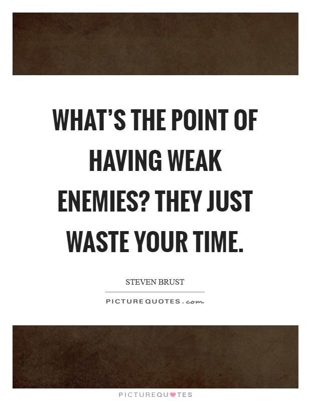 What's the point of having weak enemies? They just waste your time. Picture Quote #1