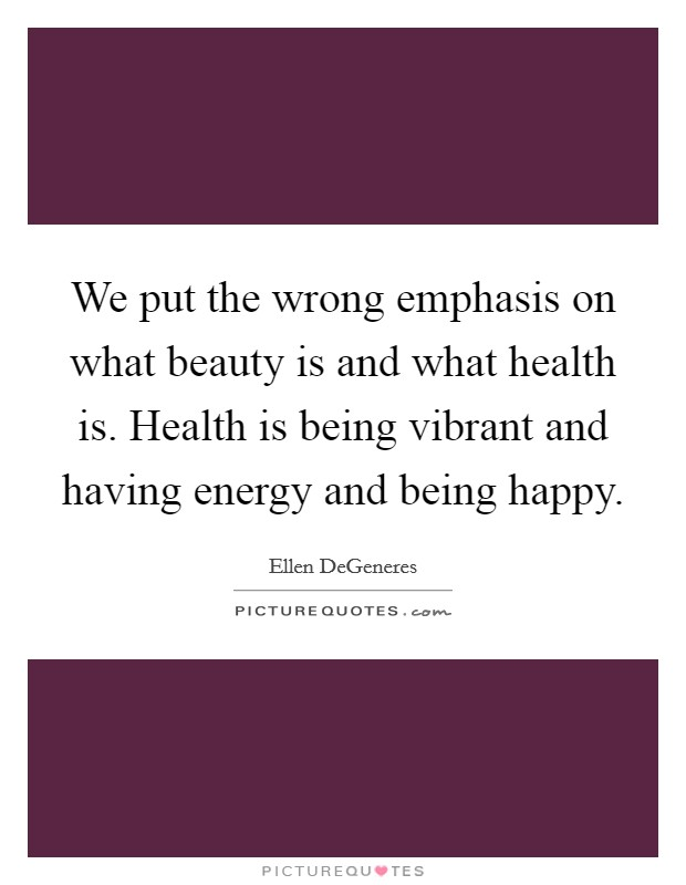 We put the wrong emphasis on what beauty is and what health is. Health is being vibrant and having energy and being happy Picture Quote #1