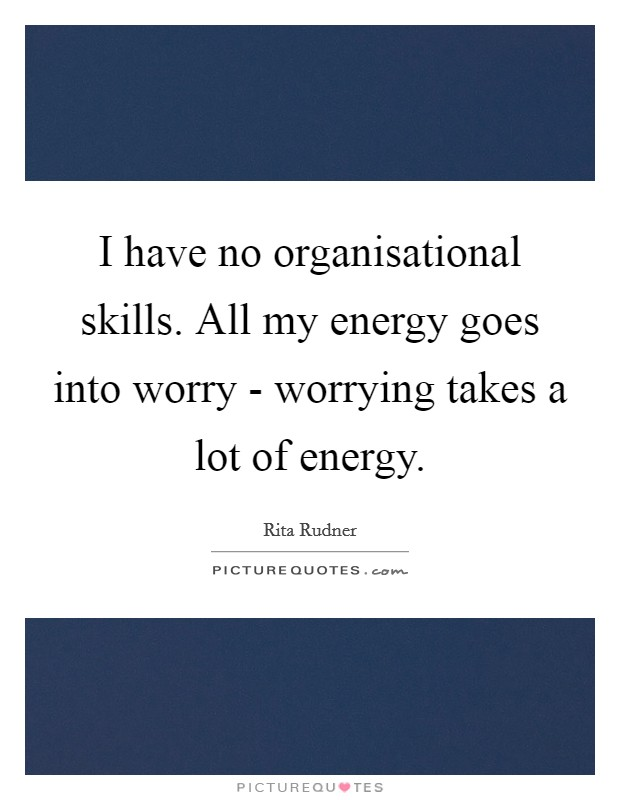 I have no organisational skills. All my energy goes into worry - worrying takes a lot of energy Picture Quote #1