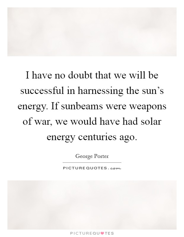 I have no doubt that we will be successful in harnessing the sun's energy. If sunbeams were weapons of war, we would have had solar energy centuries ago Picture Quote #1