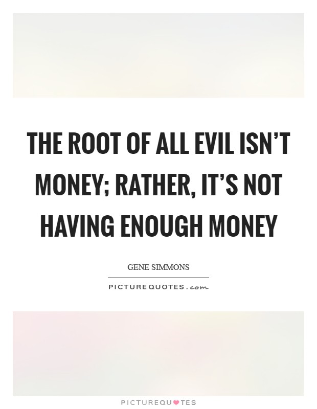 The root of all evil isn't money; rather, it's not having enough money Picture Quote #1