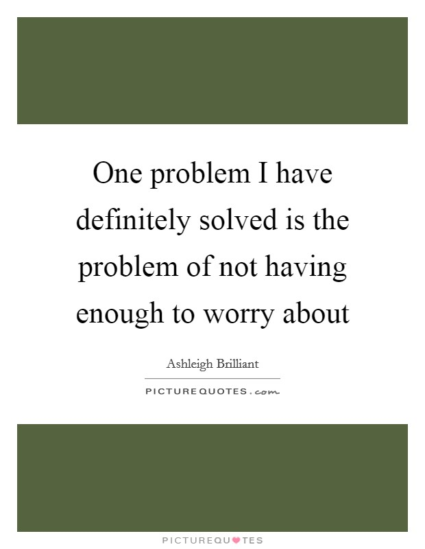 One problem I have definitely solved is the problem of not having enough to worry about Picture Quote #1