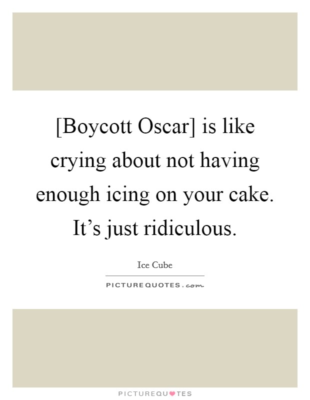 [Boycott Oscar] is like crying about not having enough icing on your cake. It's just ridiculous. Picture Quote #1
