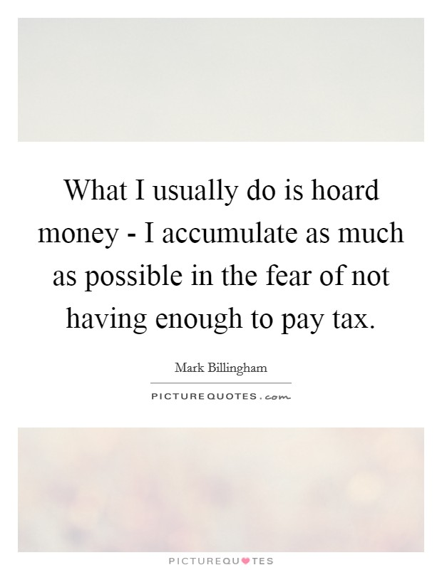What I usually do is hoard money - I accumulate as much as possible in the fear of not having enough to pay tax Picture Quote #1
