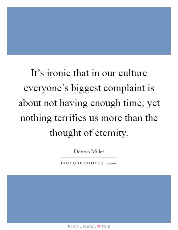 It's ironic that in our culture everyone's biggest complaint is about not having enough time; yet nothing terrifies us more than the thought of eternity. Picture Quote #1