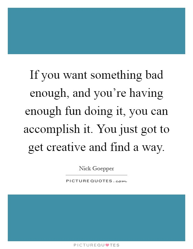 If you want something bad enough, and you're having enough fun doing it, you can accomplish it. You just got to get creative and find a way Picture Quote #1