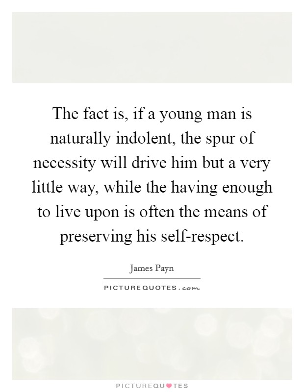 The fact is, if a young man is naturally indolent, the spur of necessity will drive him but a very little way, while the having enough to live upon is often the means of preserving his self-respect Picture Quote #1