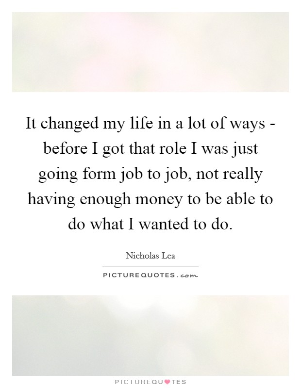 It changed my life in a lot of ways - before I got that role I was just going form job to job, not really having enough money to be able to do what I wanted to do Picture Quote #1