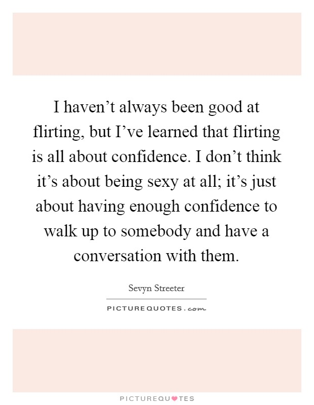 I haven't always been good at flirting, but I've learned that flirting is all about confidence. I don't think it's about being sexy at all; it's just about having enough confidence to walk up to somebody and have a conversation with them Picture Quote #1