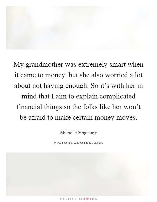 My grandmother was extremely smart when it came to money, but she also worried a lot about not having enough. So it's with her in mind that I aim to explain complicated financial things so the folks like her won't be afraid to make certain money moves Picture Quote #1