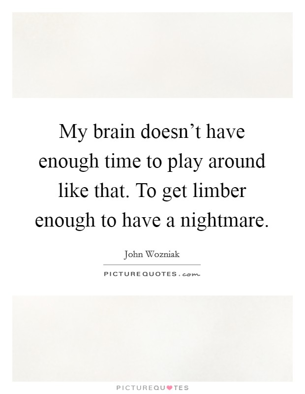 My brain doesn't have enough time to play around like that. To get limber enough to have a nightmare Picture Quote #1