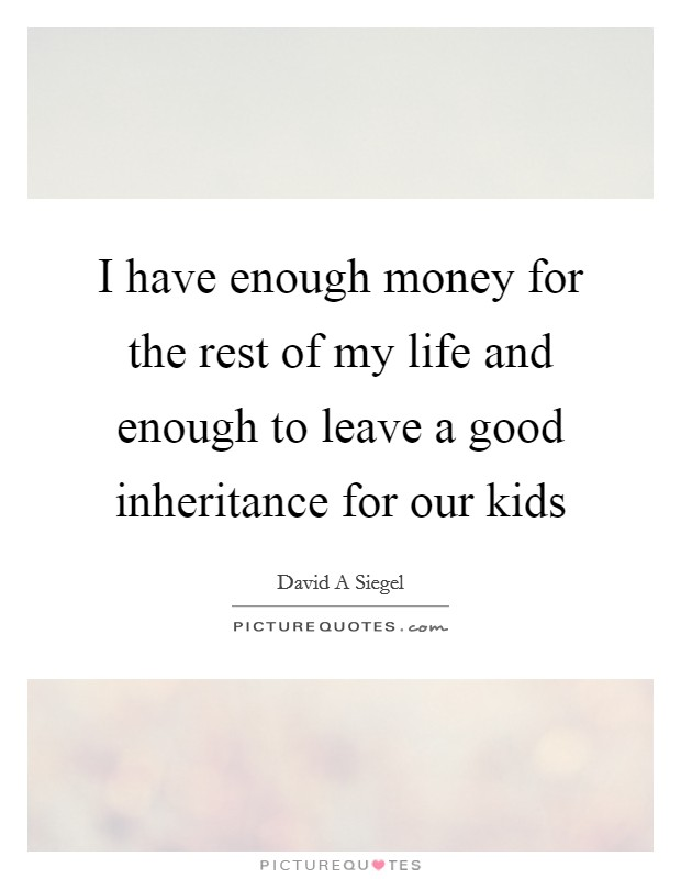 I have enough money for the rest of my life and enough to leave a good inheritance for our kids Picture Quote #1
