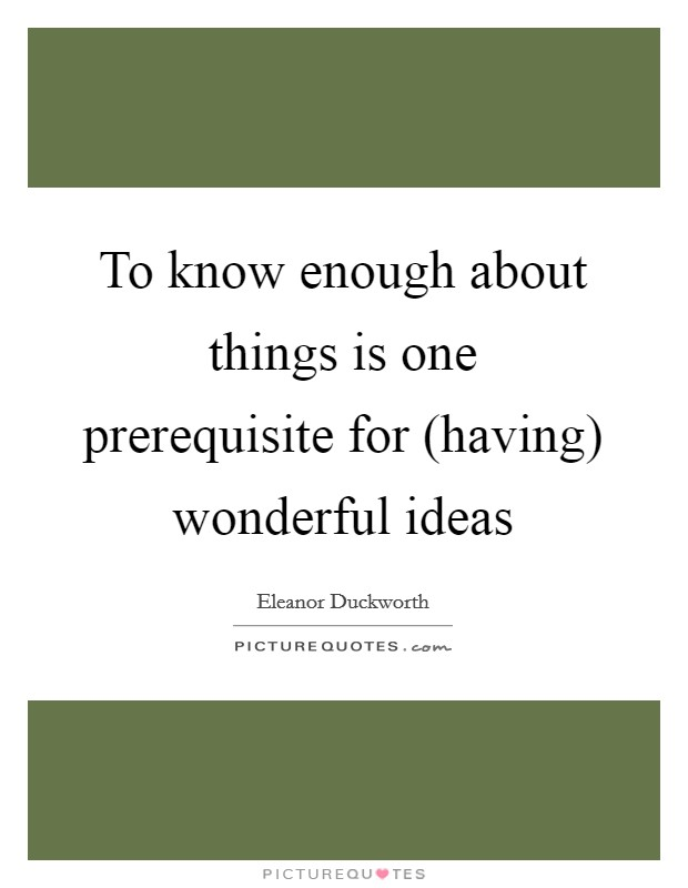 To know enough about things is one prerequisite for (having) wonderful ideas Picture Quote #1