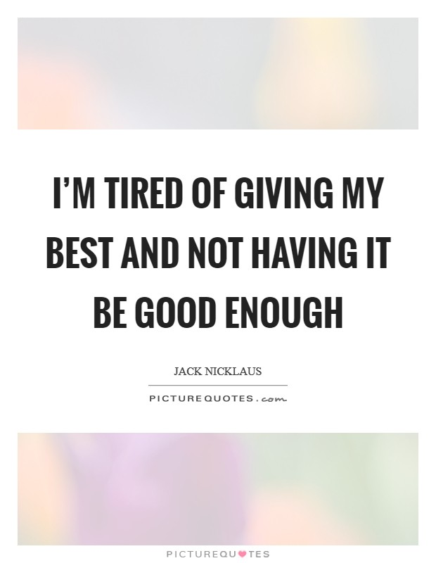 I'm tired of giving my best and not having it be good enough Picture Quote #1