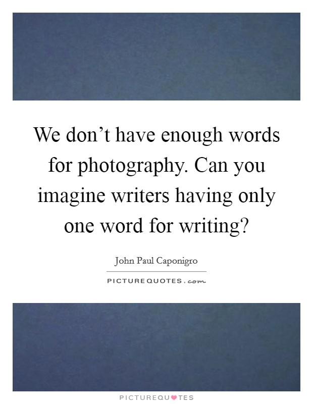 We don't have enough words for photography. Can you imagine writers having only one word for writing? Picture Quote #1