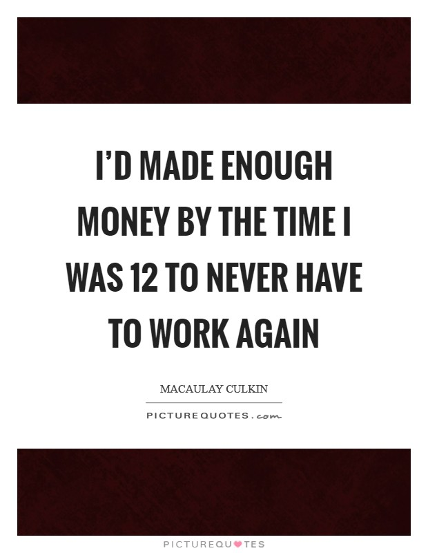 I'd made enough money by the time I was 12 to never have to work again Picture Quote #1