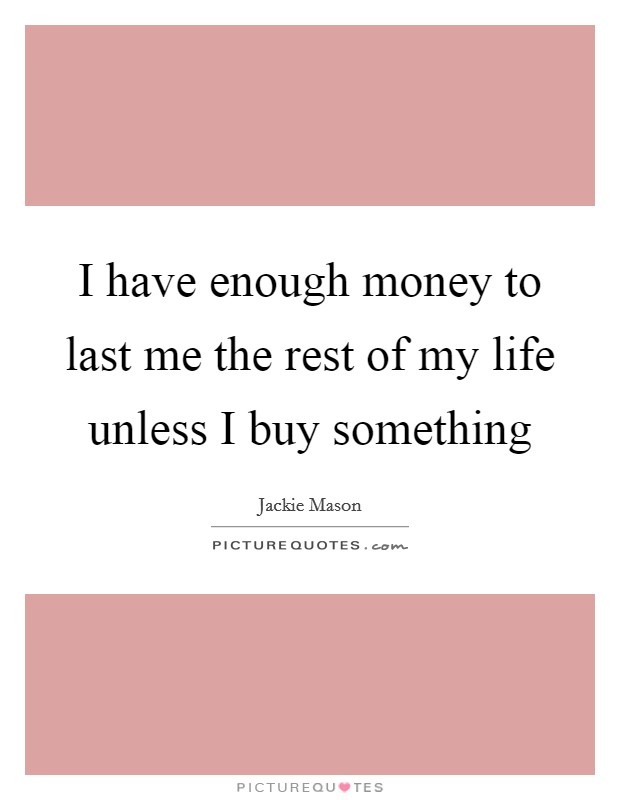 I have enough money to last me the rest of my life unless I buy something Picture Quote #1