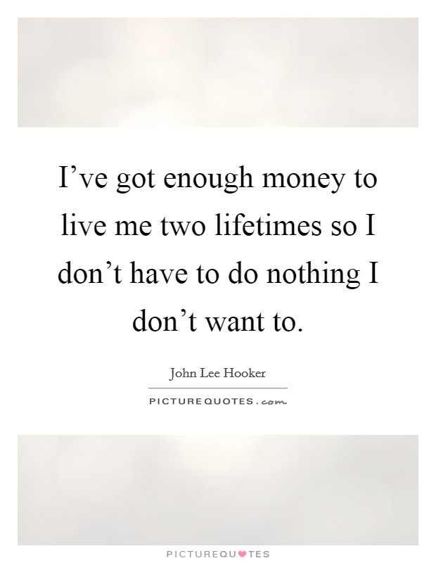 I've got enough money to live me two lifetimes so I don't have to do nothing I don't want to. Picture Quote #1