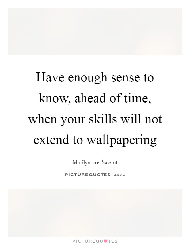 Have enough sense to know, ahead of time, when your skills will not extend to wallpapering Picture Quote #1