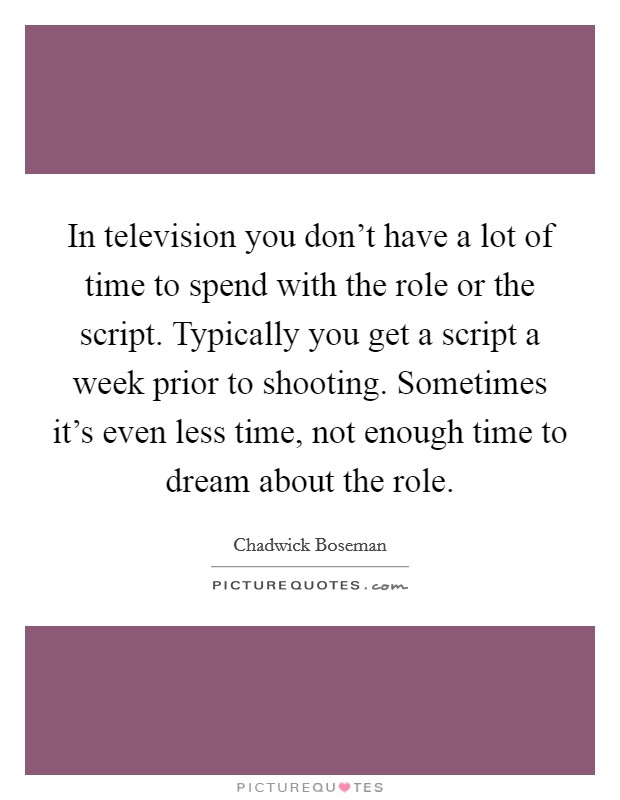 In television you don't have a lot of time to spend with the role or the script. Typically you get a script a week prior to shooting. Sometimes it's even less time, not enough time to dream about the role Picture Quote #1