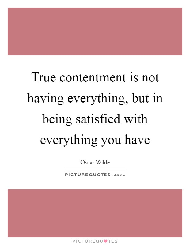 True contentment is not having everything, but in being satisfied with everything you have Picture Quote #1