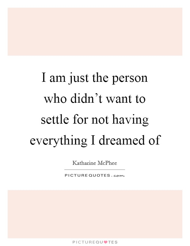 I am just the person who didn't want to settle for not having everything I dreamed of Picture Quote #1
