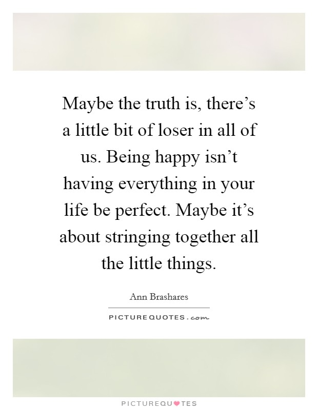 Maybe the truth is, there's a little bit of loser in all of us. Being happy isn't having everything in your life be perfect. Maybe it's about stringing together all the little things Picture Quote #1