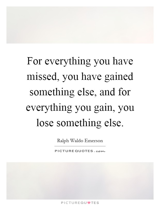 For everything you have missed, you have gained something else, and for everything you gain, you lose something else Picture Quote #1