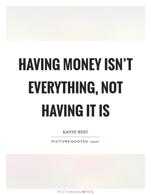 Having money isn't everything, not having it is Picture Quote #1
