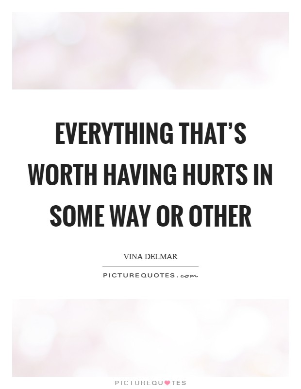 Everything that's worth having hurts in some way or other Picture Quote #1