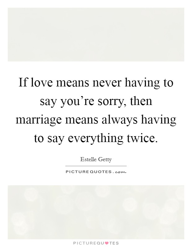 If love means never having to say you're sorry, then marriage means always having to say everything twice Picture Quote #1