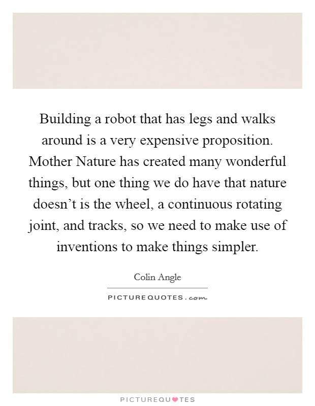 Building a robot that has legs and walks around is a very expensive proposition. Mother Nature has created many wonderful things, but one thing we do have that nature doesn't is the wheel, a continuous rotating joint, and tracks, so we need to make use of inventions to make things simpler Picture Quote #1