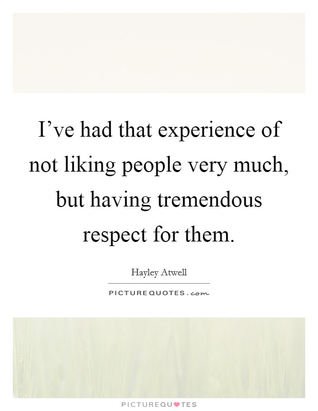 I've had that experience of not liking people very much, but having tremendous respect for them Picture Quote #1