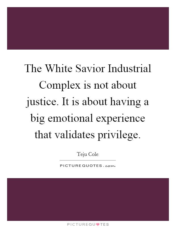 The White Savior Industrial Complex is not about justice. It is about having a big emotional experience that validates privilege. Picture Quote #1