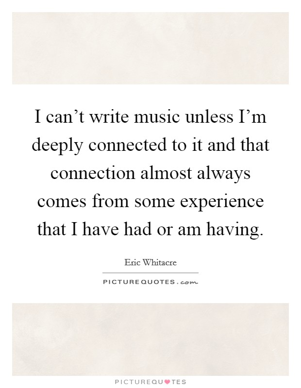 I can't write music unless I'm deeply connected to it and that connection almost always comes from some experience that I have had or am having. Picture Quote #1