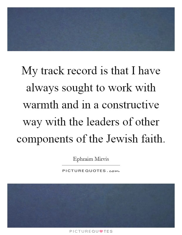 My track record is that I have always sought to work with warmth and in a constructive way with the leaders of other components of the Jewish faith Picture Quote #1