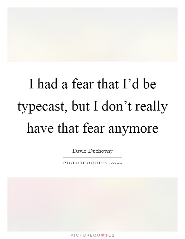 I had a fear that I'd be typecast, but I don't really have that fear anymore Picture Quote #1