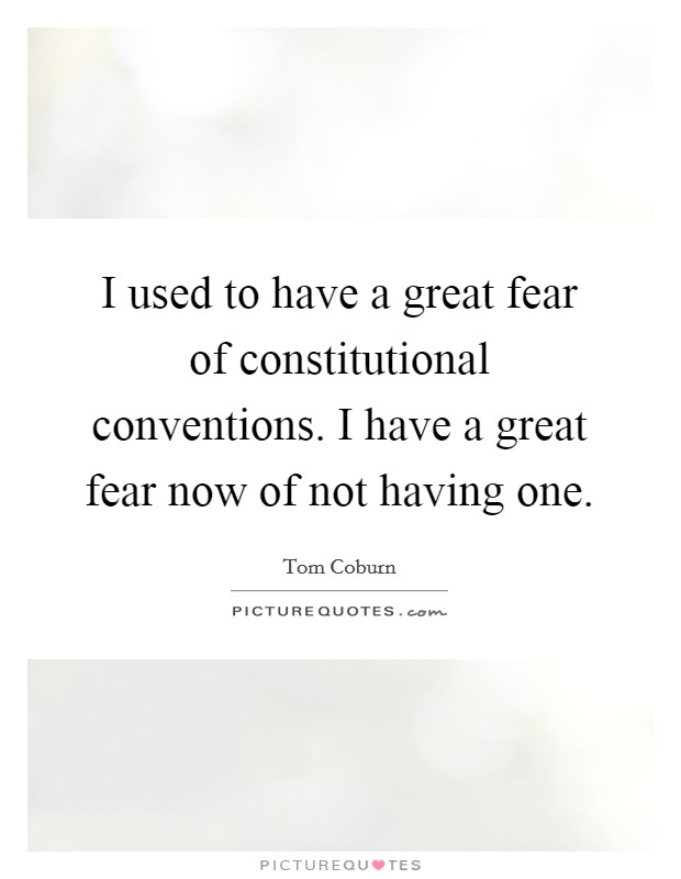 I used to have a great fear of constitutional conventions. I have a great fear now of not having one Picture Quote #1