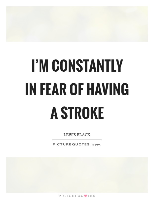 I'm constantly in fear of having a stroke Picture Quote #1